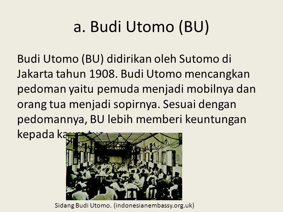 a.Budi Utomo (BU) Budi Utomo (BU) didirikan oleh Sutomo di Jakarta tahun 1908.