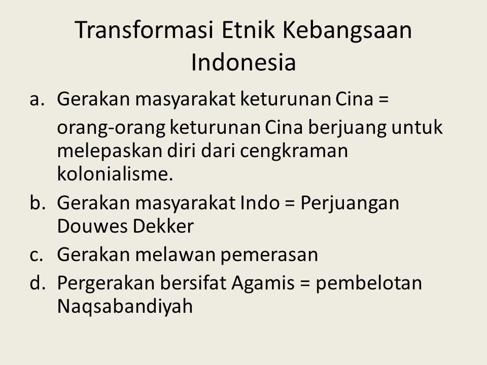 Transformasi Etnik Kebangsaan Indonesia a.Gerakan masyarakat keturunan Cina = orang-orang keturunan Cina berjuang untuk melepaskan diri dari cengkraman kolonialisme.