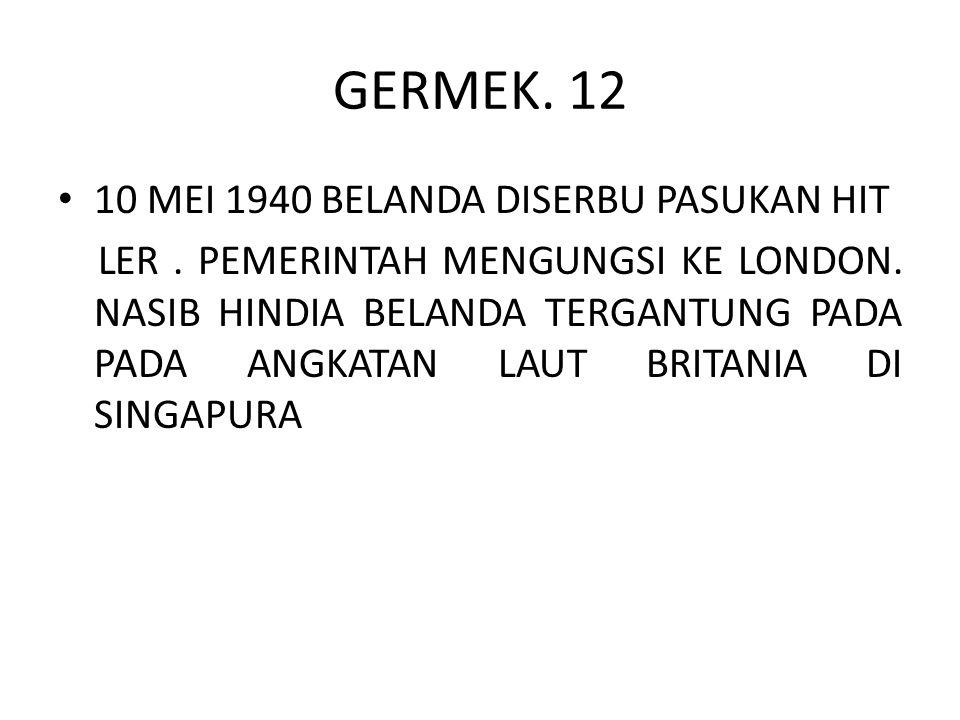 GERMEK. 12 10 MEI 1940 BELANDA DISERBU PASUKAN HIT LER. PEMERINTAH MENGUNGSI KE LONDON. NASIB HINDIA BELANDA TERGANTUNG PADA PADA ANGKATAN LAUT BRITAN