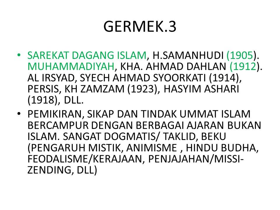 GERMEK.3 SAREKAT DAGANG ISLAM, H.SAMANHUDI (1905). MUHAMMADIYAH, KHA. AHMAD DAHLAN (1912). AL IRSYAD, SYECH AHMAD SYOORKATI (1914), PERSIS, KH ZAMZAM