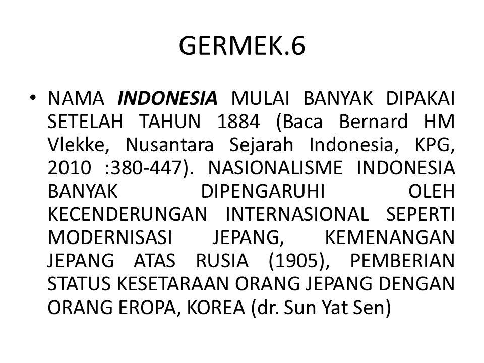 GERMEK.6 NAMA INDONESIA MULAI BANYAK DIPAKAI SETELAH TAHUN 1884 (Baca Bernard HM Vlekke, Nusantara Sejarah Indonesia, KPG, 2010 :380-447). NASIONALISM