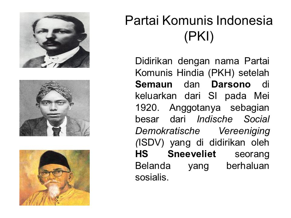 Partai Komunis Indonesia (PKI) Didirikan dengan nama Partai Komunis Hindia (PKH) setelah Semaun dan Darsono di keluarkan dari SI pada Mei 1920.