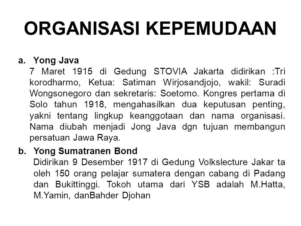 ORGANISASI KEPEMUDAAN a.Yong Java 7 Maret 1915 di Gedung STOVIA Jakarta didirikan :Tri korodharmo, Ketua: Satiman Wirjosandjojo, wakil: Suradi Wongsonegoro dan sekretaris: Soetomo.