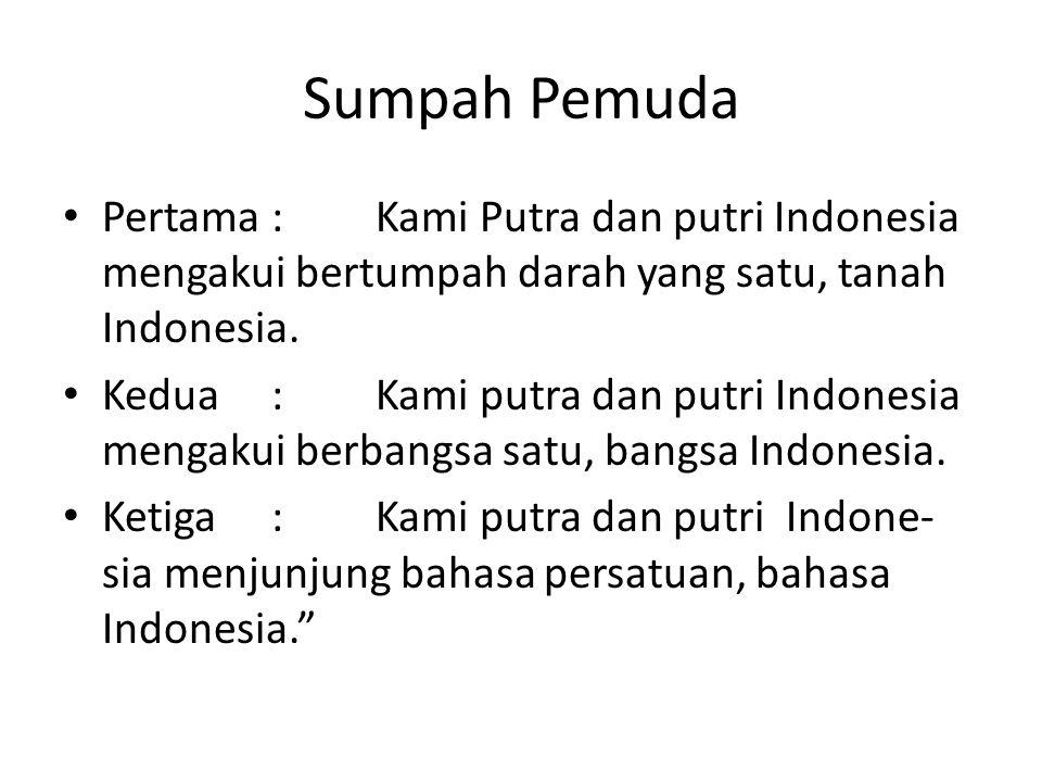 Sumpah Pemuda Pertama:Kami Putra dan putri Indonesia mengakui bertumpah darah yang satu, tanah Indonesia.