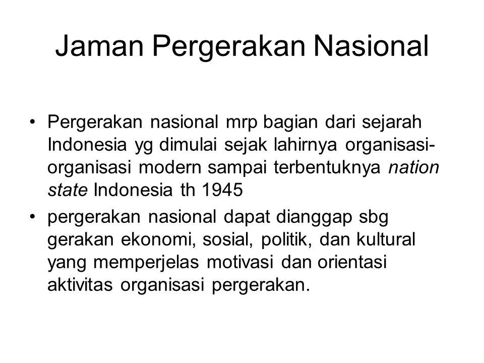 Jaman Pergerakan Nasional Pergerakan nasional mrp bagian dari sejarah Indonesia yg dimulai sejak lahirnya organisasi- organisasi modern sampai terbentuknya nation state Indonesia th 1945 pergerakan nasional dapat dianggap sbg gerakan ekonomi, sosial, politik, dan kultural yang memperjelas motivasi dan orientasi aktivitas organisasi pergerakan.