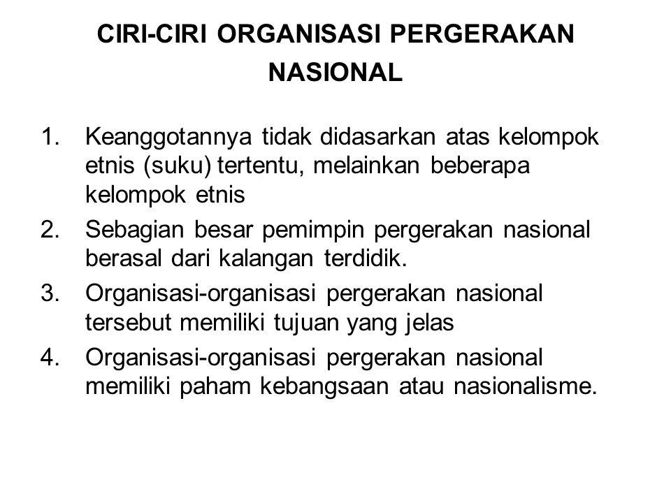 CIRI-CIRI ORGANISASI PERGERAKAN NASIONAL 1.Keanggotannya tidak didasarkan atas kelompok etnis (suku) tertentu, melainkan beberapa kelompok etnis 2.Sebagian besar pemimpin pergerakan nasional berasal dari kalangan terdidik.