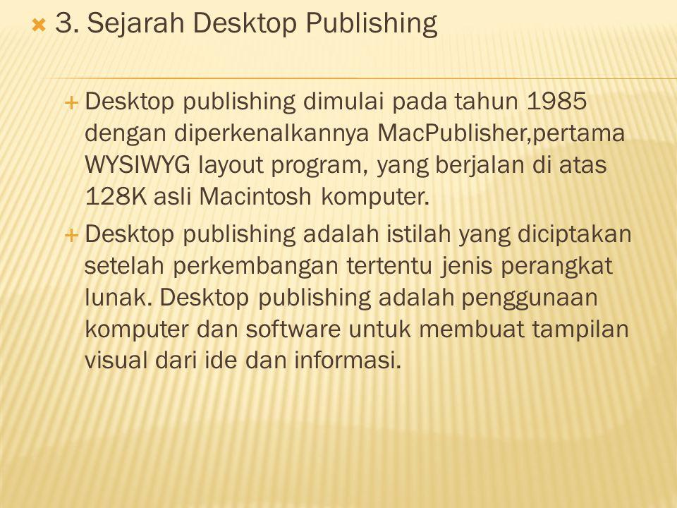  3. Sejarah Desktop Publishing  Desktop publishing dimulai pada tahun 1985 dengan diperkenalkannya MacPublisher,pertama WYSIWYG layout program, yang