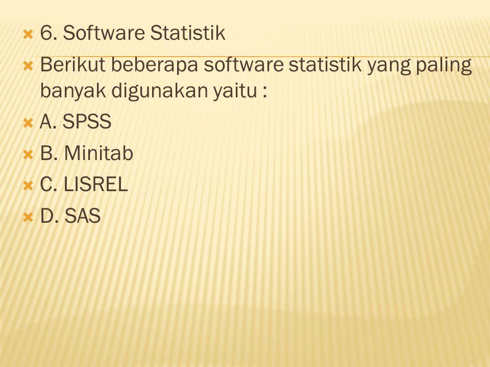  6. Software Statistik  Berikut beberapa software statistik yang paling banyak digunakan yaitu :  A. SPSS  B. Minitab  C. LISREL  D. SAS