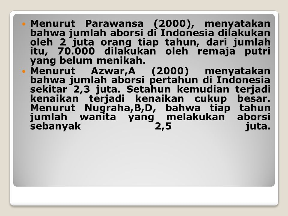 Menurut Parawansa (2000), menyatakan bahwa jumlah aborsi di Indonesia dilakukan oleh 2 juta orang tiap tahun, dari jumlah itu, 70.000 dilakukan oleh remaja putri yang belum menikah.