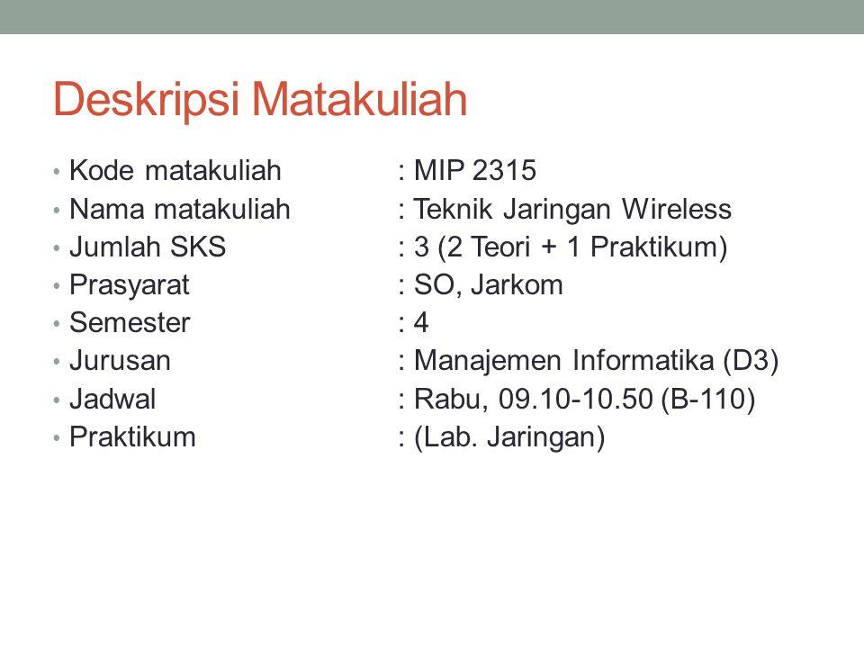 Deskripsi Matakuliah Kode matakuliah: MIP 2315 Nama matakuliah: Teknik Jaringan Wireless Jumlah SKS: 3 (2 Teori + 1 Praktikum) Prasyarat: SO, Jarkom Semester : 4 Jurusan: Manajemen Informatika (D3) Jadwal: Rabu, 09.10-10.50 (B-110) Praktikum: (Lab.