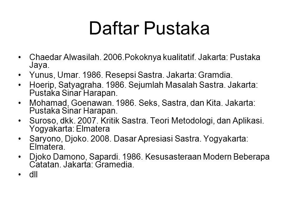 Daftar Pustaka Chaedar Alwasilah. 2006.Pokoknya kualitatif. Jakarta: Pustaka Jaya. Yunus, Umar. 1986. Resepsi Sastra. Jakarta: Gramdia. Hoerip, Satyag