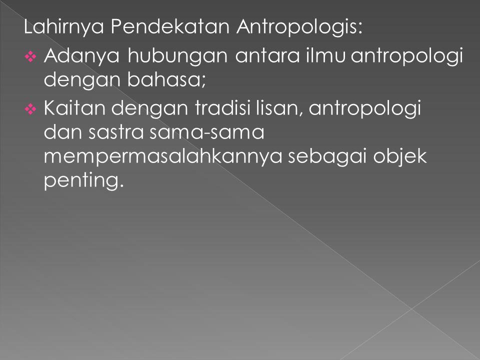 Lahirnya Pendekatan Antropologis:  Adanya hubungan antara ilmu antropologi dengan bahasa;  Kaitan dengan tradisi lisan, antropologi dan sastra sama-sama mempermasalahkannya sebagai objek penting.