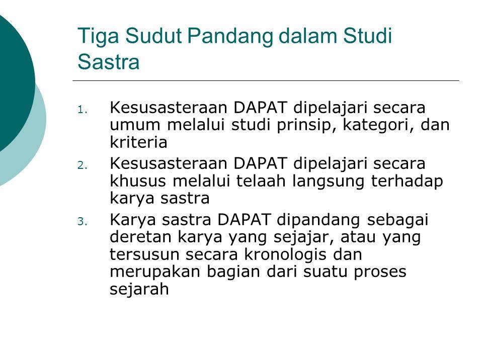 Tiga Sudut Pandang dalam Studi Sastra 1. Kesusasteraan DAPAT dipelajari secara umum melalui studi prinsip, kategori, dan kriteria 2. Kesusasteraan DAP