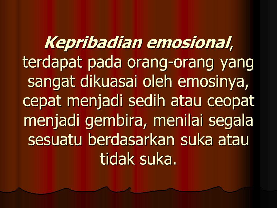 Kepribadian emosional, terdapat pada orang-orang yang sangat dikuasai oleh emosinya, cepat menjadi sedih atau ceopat menjadi gembira, menilai segala s