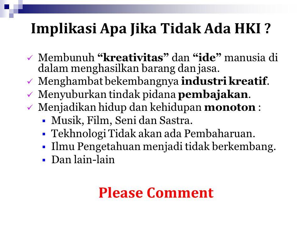 """Implikasi Apa Jika Tidak Ada HKI ? Please Comment Membunuh """"kreativitas"""" dan """"ide"""" manusia di dalam menghasilkan barang dan jasa. Menghambat bekembang"""
