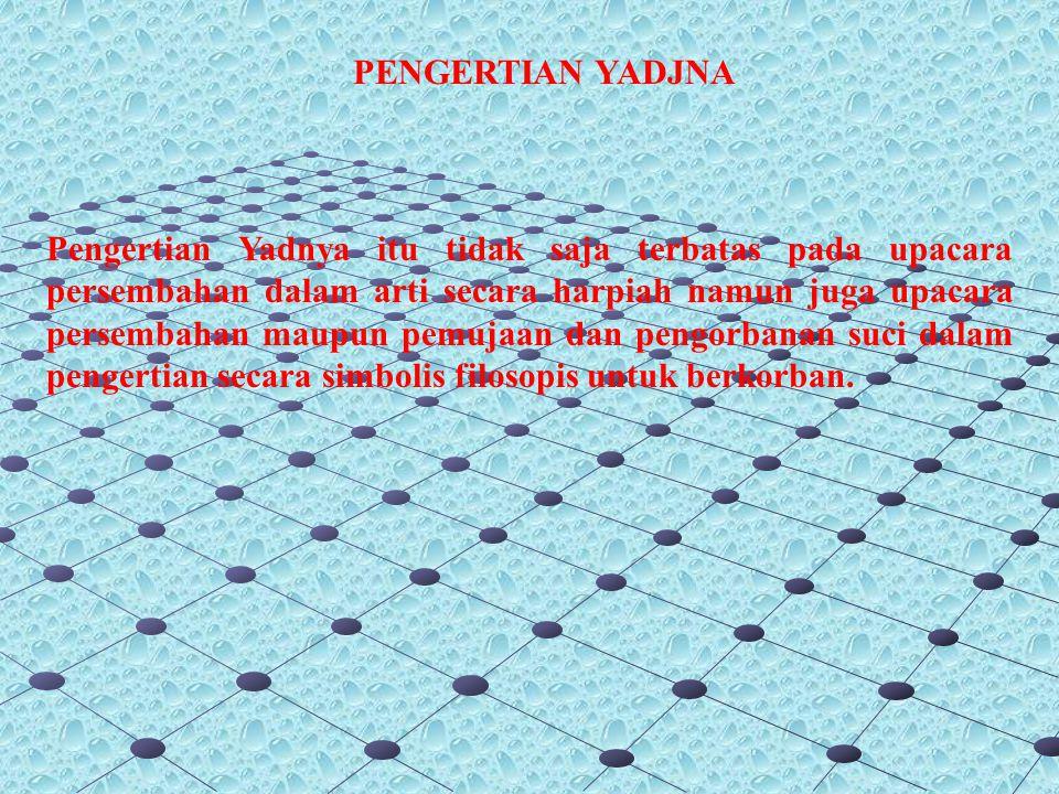 Dasar Pelaksanaan Yadjna : Satyam brhad rtam uggram Diksa tapo brahma yajnah prthivim dharyanti Sano bhustaya asya patyanyurumlom (Atharwa Veda.