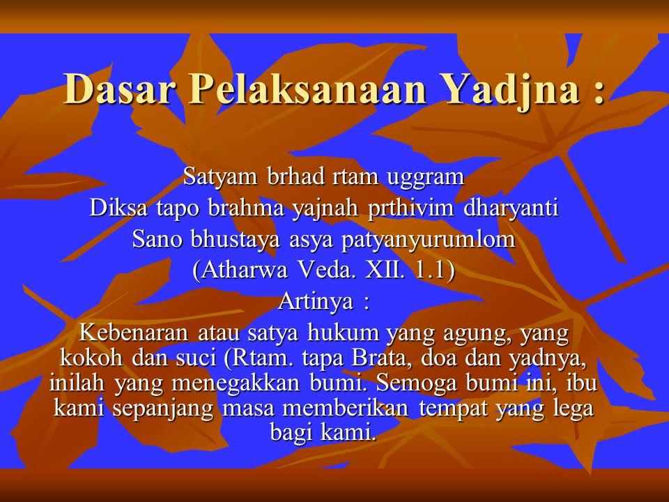 Dasar Pelaksanaan Yadjna : Satyam brhad rtam uggram Diksa tapo brahma yajnah prthivim dharyanti Sano bhustaya asya patyanyurumlom (Atharwa Veda. XII.