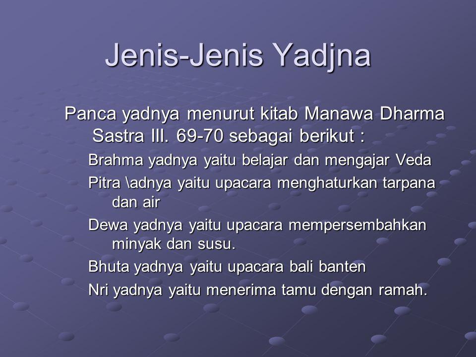 Jenis-Jenis Yadjna Panca yadnya menurut kitab Manawa Dharma Sastra III. 69-70 sebagai berikut : Brahma yadnya yaitu belajar dan mengajar Veda Pitra \a