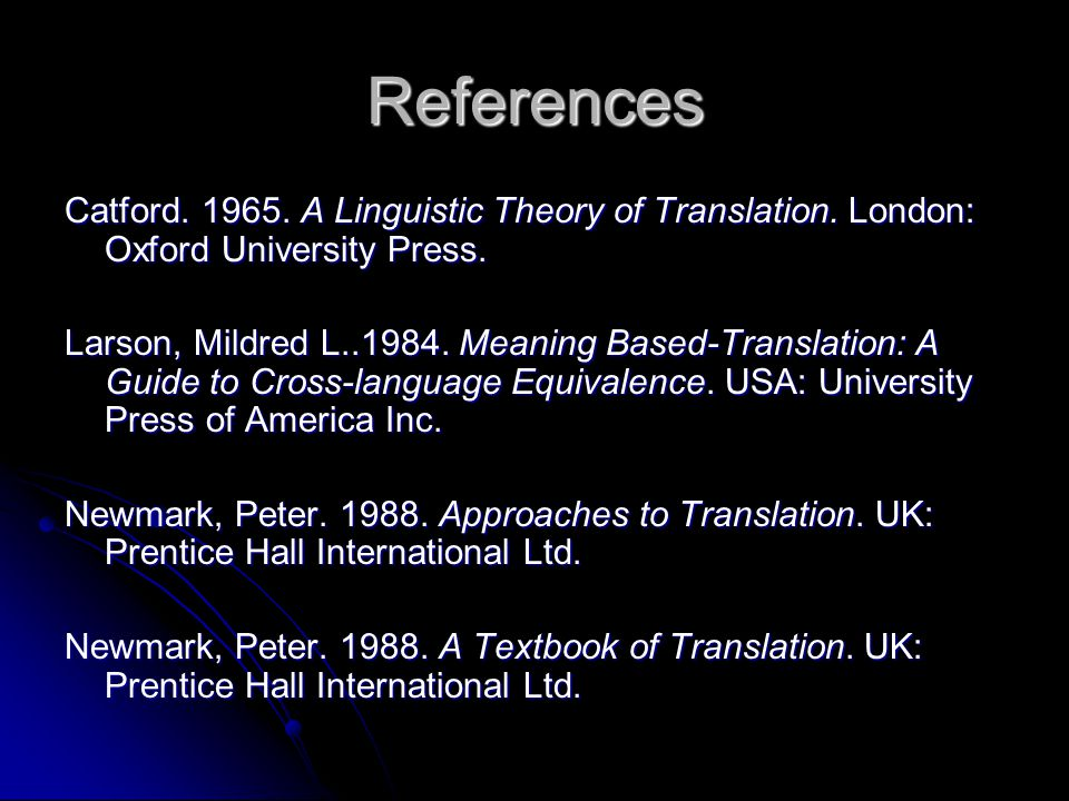 References Catford. 1965. A Linguistic Theory of Translation. London: Oxford University Press. Larson, Mildred L..1984. Meaning Based-Translation: A G