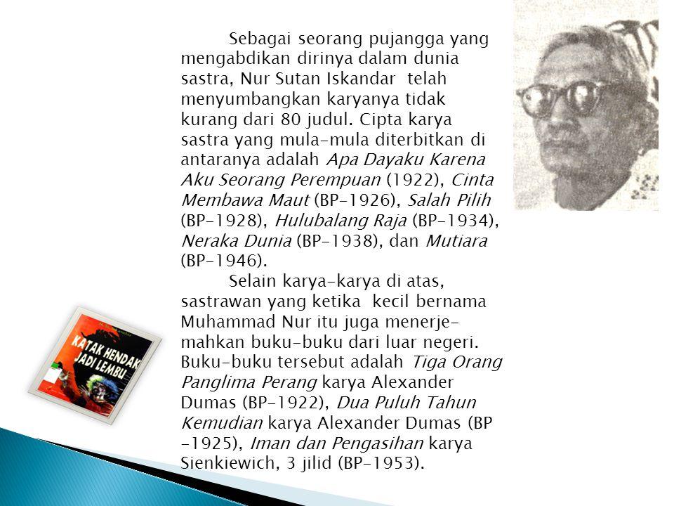 Sebagai seorang pujangga yang mengabdikan dirinya dalam dunia sastra, Nur Sutan Iskandar telah menyumbangkan karyanya tidak kurang dari 80 judul. Cipt