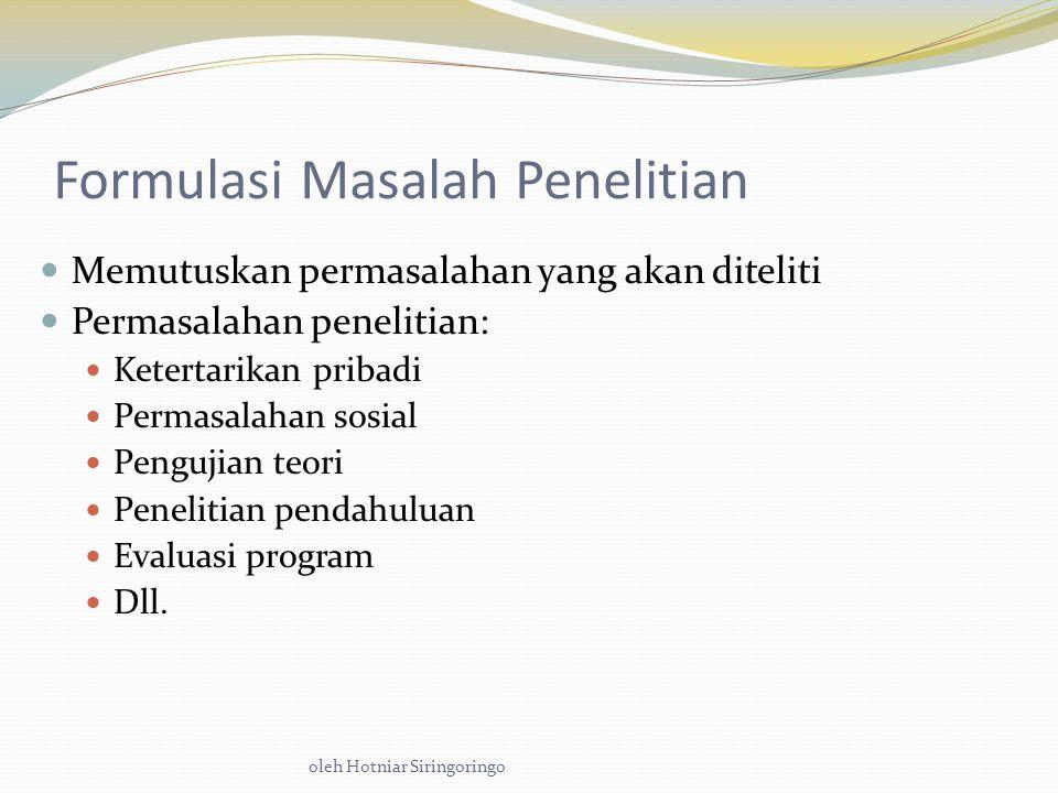 oleh Hotniar Siringoringo Formulasi Masalah Penelitian Memutuskan permasalahan yang akan diteliti Permasalahan penelitian: Ketertarikan pribadi Permasalahan sosial Pengujian teori Penelitian pendahuluan Evaluasi program Dll.