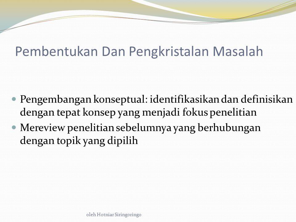 oleh Hotniar Siringoringo Pembentukan Dan Pengkristalan Masalah Pengembangan konseptual: identifikasikan dan definisikan dengan tepat konsep yang menjadi fokus penelitian Mereview penelitian sebelumnya yang berhubungan dengan topik yang dipilih