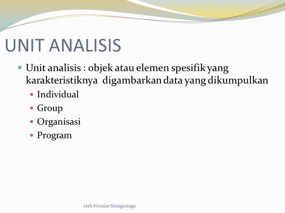 oleh Hotniar Siringoringo UNIT ANALISIS Unit analisis : objek atau elemen spesifik yang karakteristiknya digambarkan data yang dikumpulkan Individual Group Organisasi Program