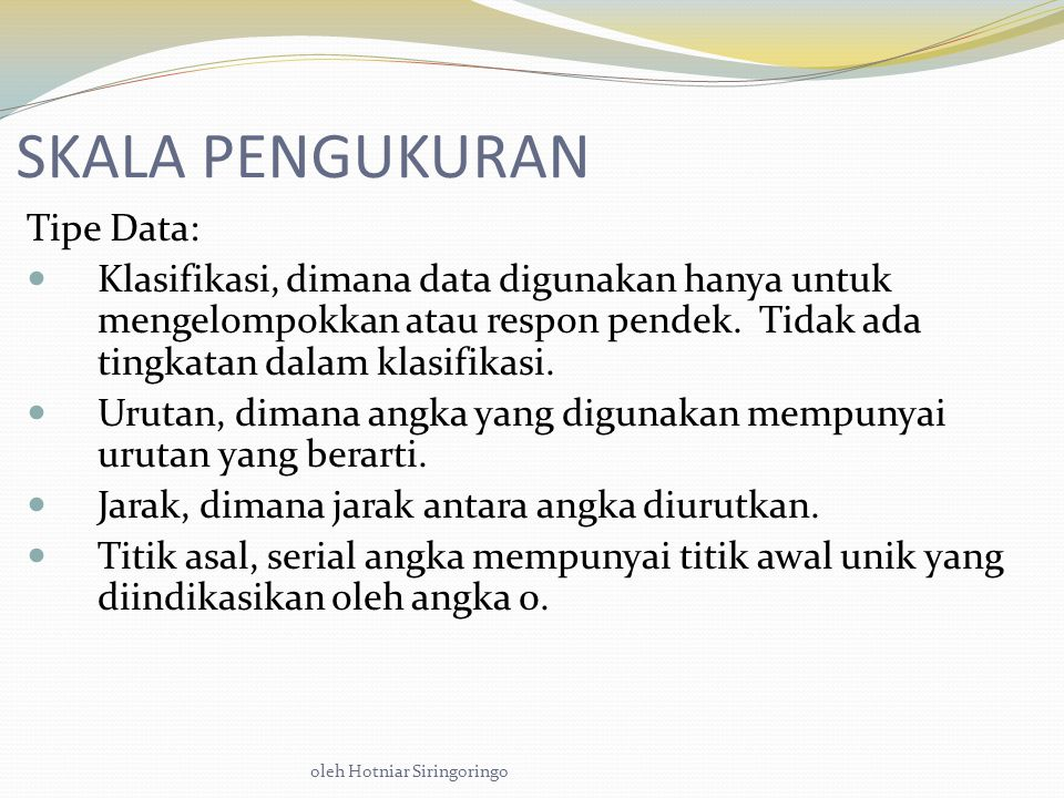 oleh Hotniar Siringoringo SKALA PENGUKURAN Tipe Data: Klasifikasi, dimana data digunakan hanya untuk mengelompokkan atau respon pendek.