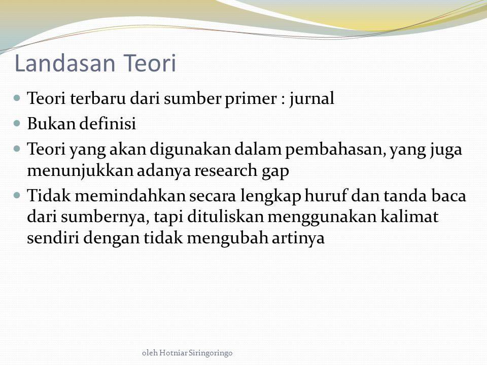 oleh Hotniar Siringoringo Landasan Teori Teori terbaru dari sumber primer : jurnal Bukan definisi Teori yang akan digunakan dalam pembahasan, yang juga menunjukkan adanya research gap Tidak memindahkan secara lengkap huruf dan tanda baca dari sumbernya, tapi dituliskan menggunakan kalimat sendiri dengan tidak mengubah artinya