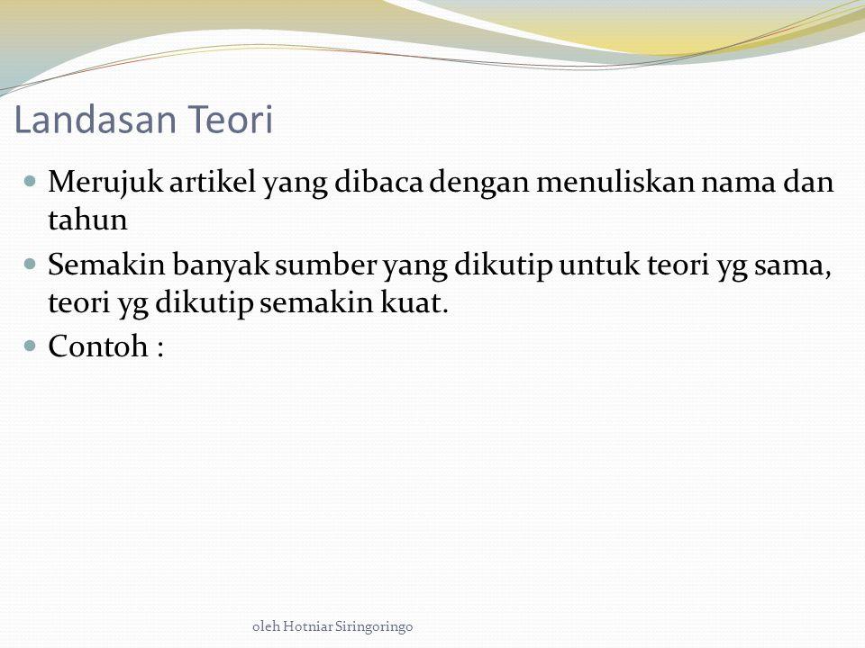 oleh Hotniar Siringoringo Landasan Teori Merujuk artikel yang dibaca dengan menuliskan nama dan tahun Semakin banyak sumber yang dikutip untuk teori yg sama, teori yg dikutip semakin kuat.
