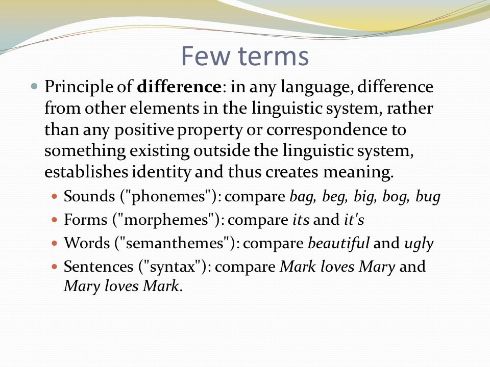 Few terms Principle of difference: in any language, difference from other elements in the linguistic system, rather than any positive property or correspondence to something existing outside the linguistic system, establishes identity and thus creates meaning.