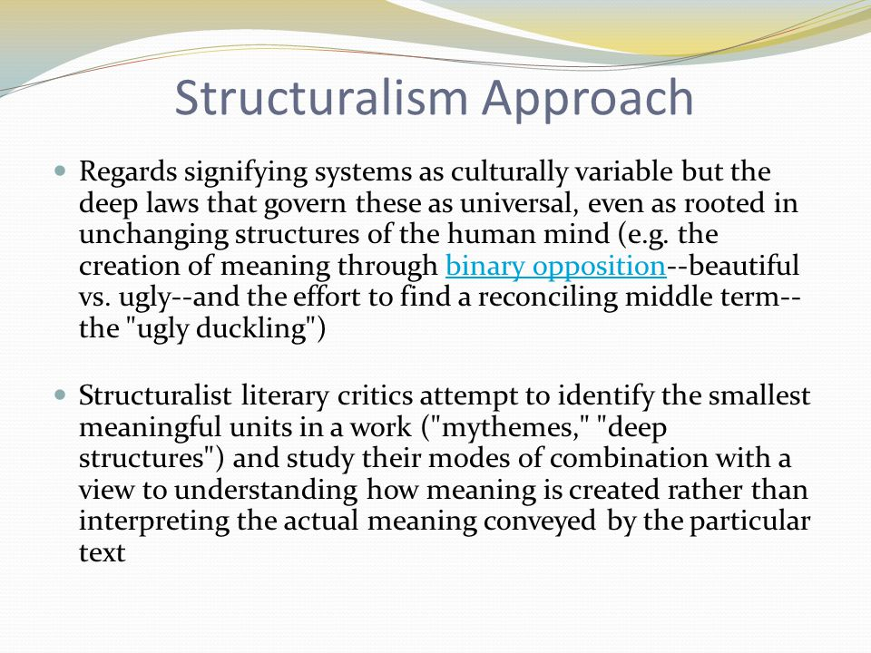 Structuralism Approach Regards signifying systems as culturally variable but the deep laws that govern these as universal, even as rooted in unchanging structures of the human mind (e.g.