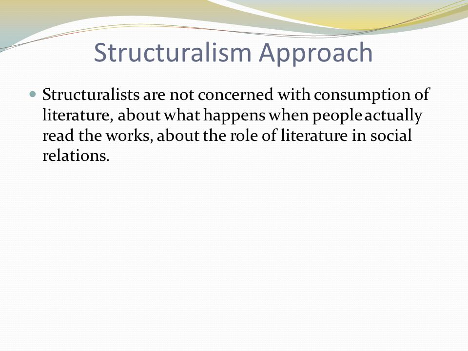 Structuralism Approach Structuralists are not concerned with consumption of literature, about what happens when people actually read the works, about the role of literature in social relations.