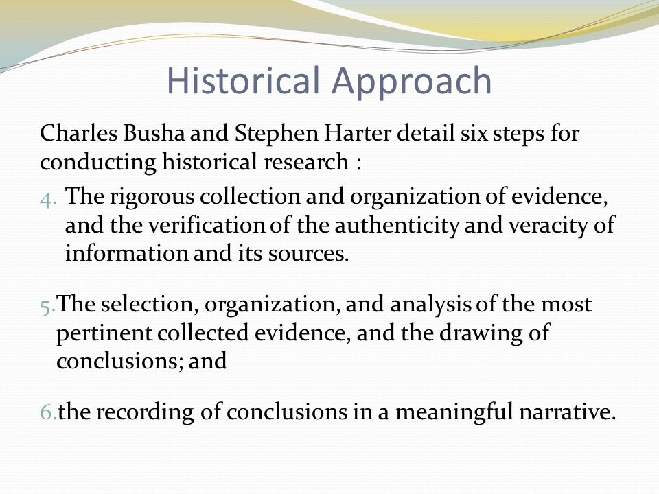 Historical Approach Charles Busha and Stephen Harter detail six steps for conducting historical research : 4.