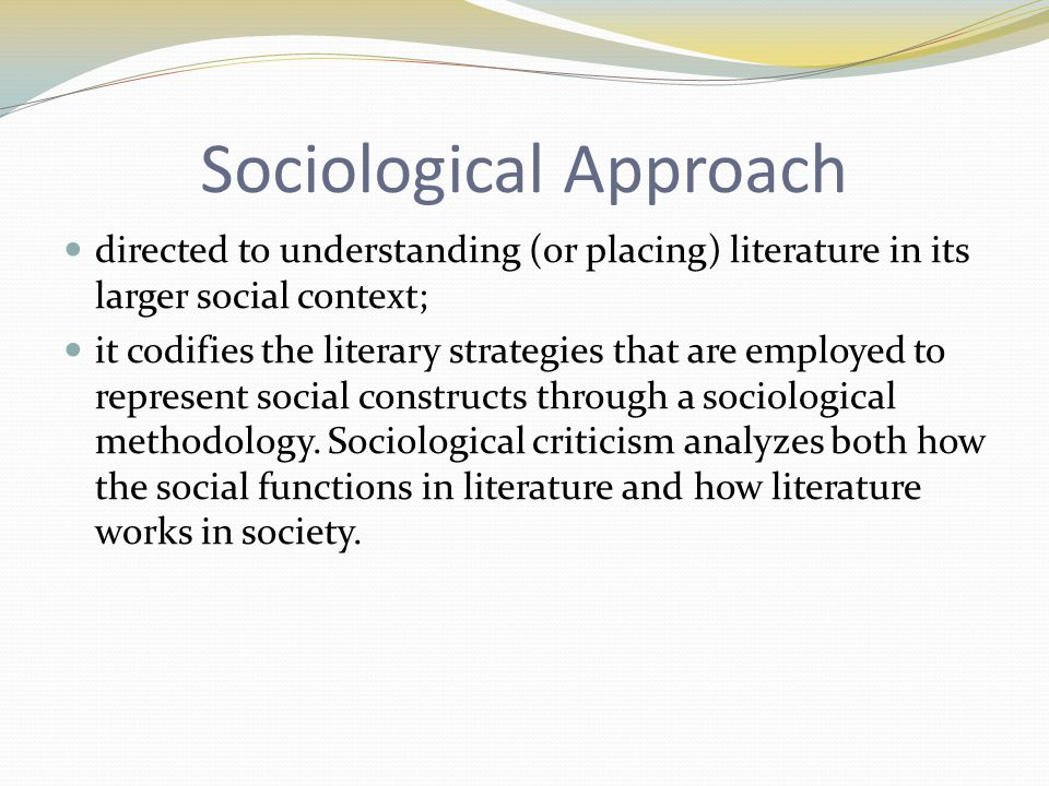 Sociological Approach directed to understanding (or placing) literature in its larger social context; it codifies the literary strategies that are employed to represent social constructs through a sociological methodology.