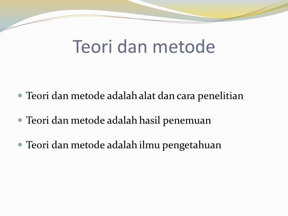 Teori dan metode Teori dan metode adalah alat dan cara penelitian Teori dan metode adalah hasil penemuan Teori dan metode adalah ilmu pengetahuan
