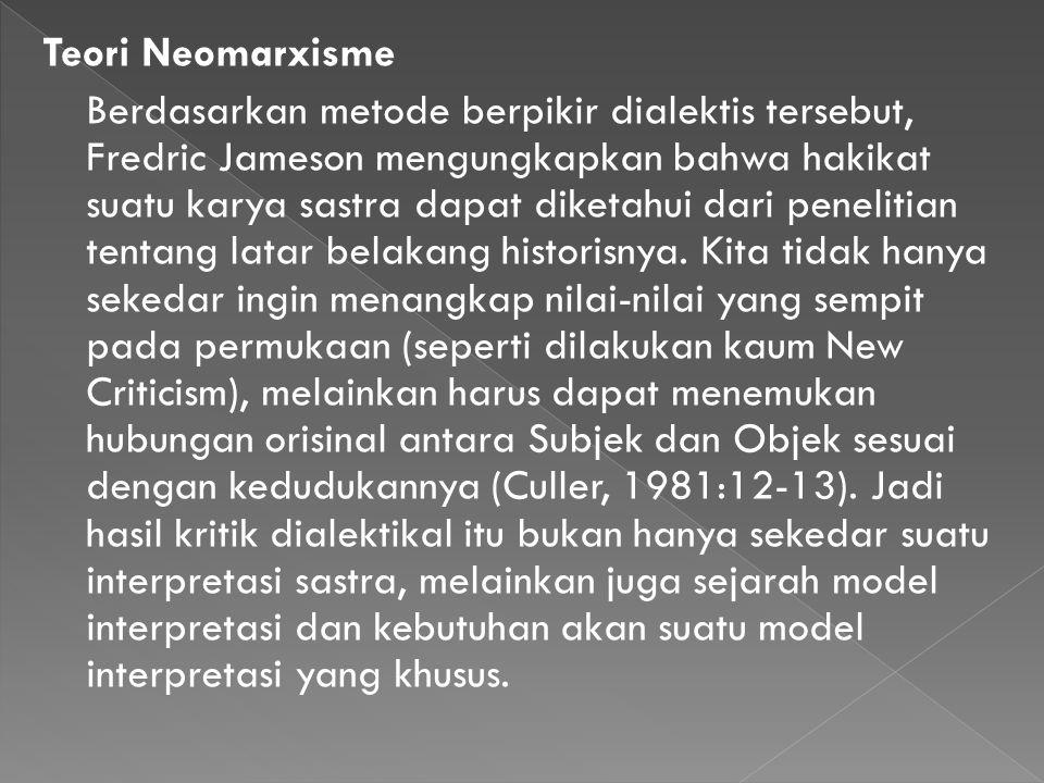 Teori Neomarxisme Berdasarkan metode berpikir dialektis tersebut, Fredric Jameson mengungkapkan bahwa hakikat suatu karya sastra dapat diketahui dari