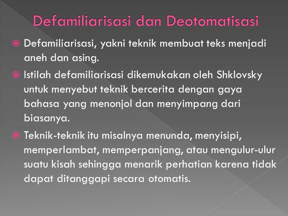  Defamiliarisasi, yakni teknik membuat teks menjadi aneh dan asing.  Istilah defamiliarisasi dikemukakan oleh Shklovsky untuk menyebut teknik bercer