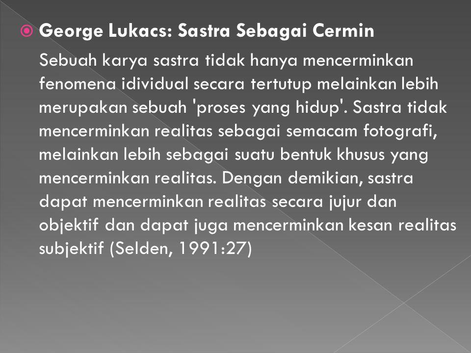 George Lukacs: Sastra Sebagai Cermin Sebuah karya sastra tidak hanya mencerminkan fenomena idividual secara tertutup melainkan lebih merupakan sebua