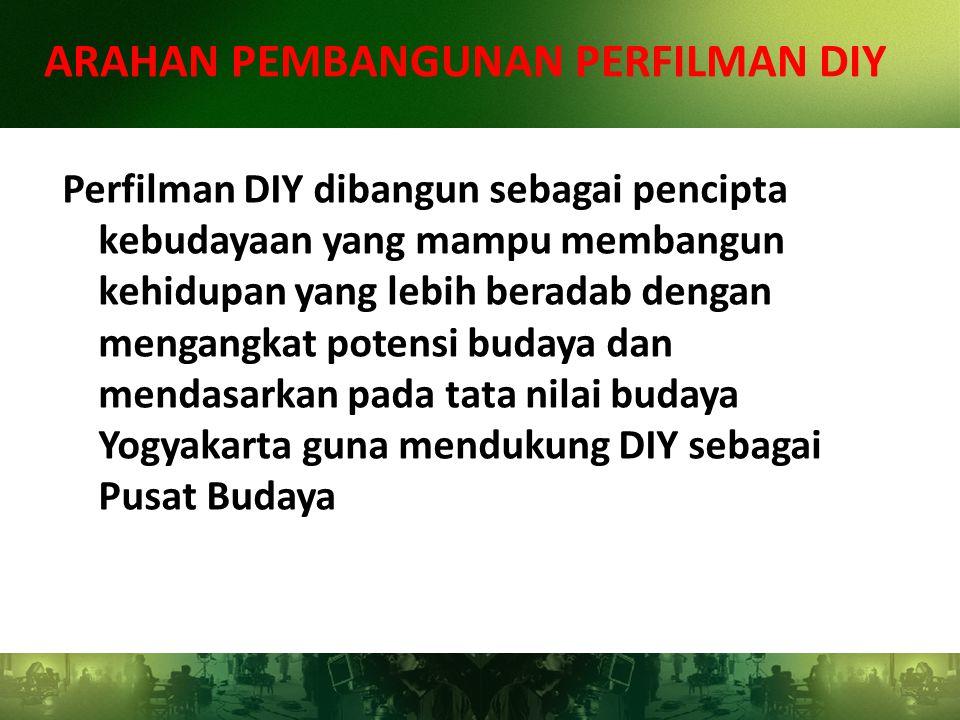 Perfilman DIY dibangun sebagai pencipta kebudayaan yang mampu membangun kehidupan yang lebih beradab dengan mengangkat potensi budaya dan mendasarkan pada tata nilai budaya Yogyakarta guna mendukung DIY sebagai Pusat Budaya ARAHAN PEMBANGUNAN PERFILMAN DIY