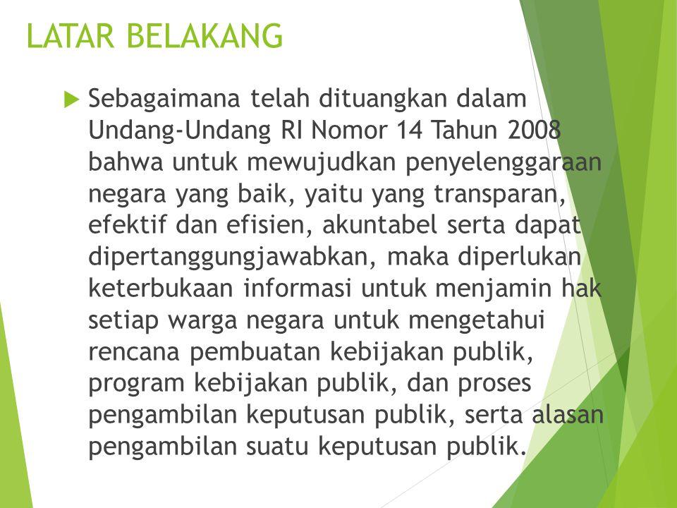 LATAR BELAKANG  Sebagaimana telah dituangkan dalam Undang-Undang RI Nomor 14 Tahun 2008 bahwa untuk mewujudkan penyelenggaraan negara yang baik, yait