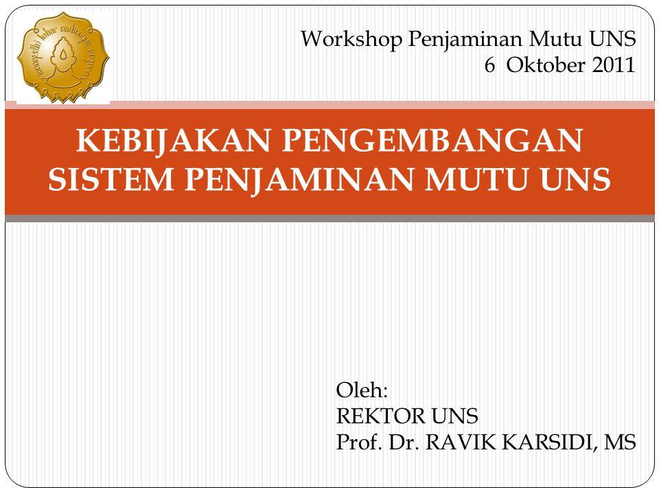 KEBIJAKAN PENGEMBANGAN SISTEM PENJAMINAN MUTU UNS Workshop Penjaminan Mutu UNS 6 Oktober 2011 Oleh: REKTOR UNS Prof. Dr. RAVIK KARSIDI, MS
