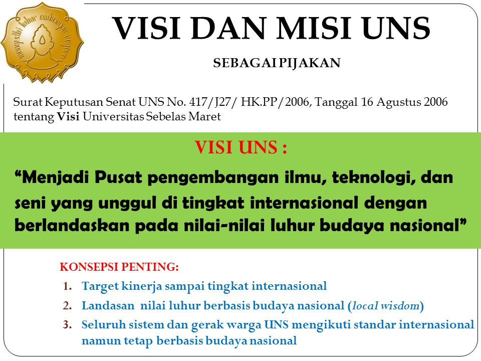 "VISI DAN MISI UNS VISI UNS : ""Menjadi Pusat pengembangan ilmu, teknologi, dan seni yang unggul di tingkat internasional dengan berlandaskan pada nilai"