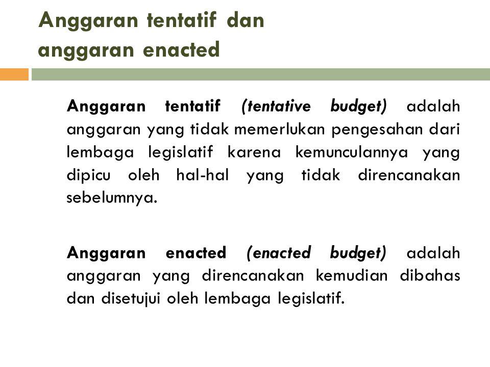 Anggaran tentatif dan anggaran enacted Anggaran tentatif (tentative budget) adalah anggaran yang tidak memerlukan pengesahan dari lembaga legislatif k