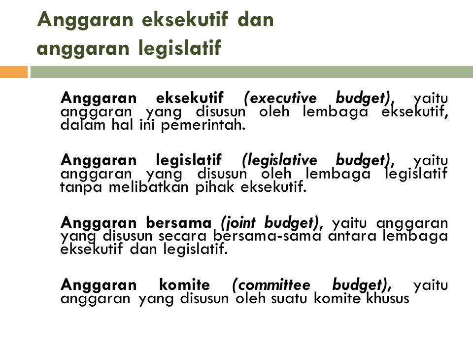 Anggaran eksekutif dan anggaran legislatif Anggaran eksekutif (executive budget), yaitu anggaran yang disusun oleh lembaga eksekutif, dalam hal ini pe