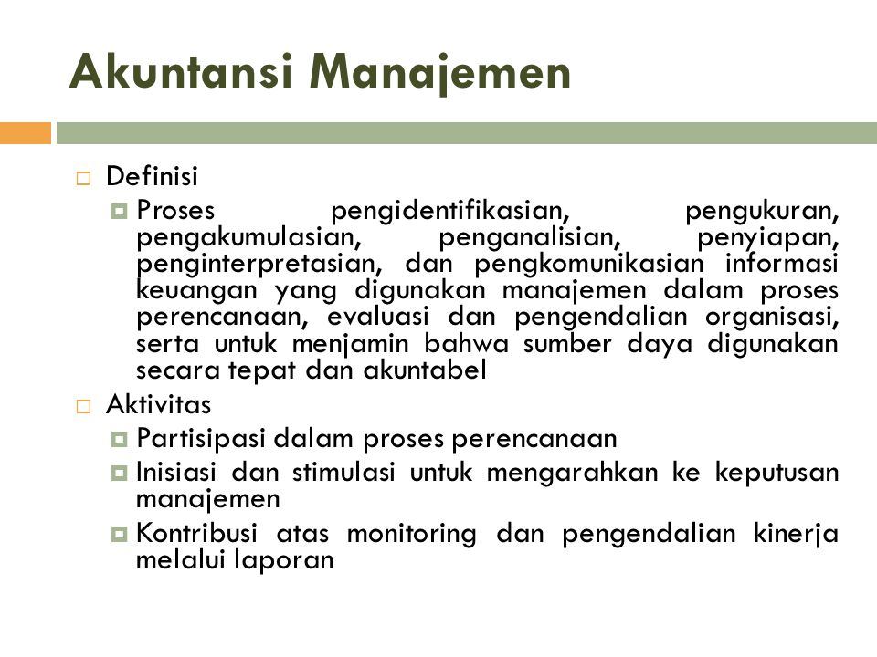 Akuntansi Manajemen  Definisi  Proses pengidentifikasian, pengukuran, pengakumulasian, penganalisian, penyiapan, penginterpretasian, dan pengkomunik
