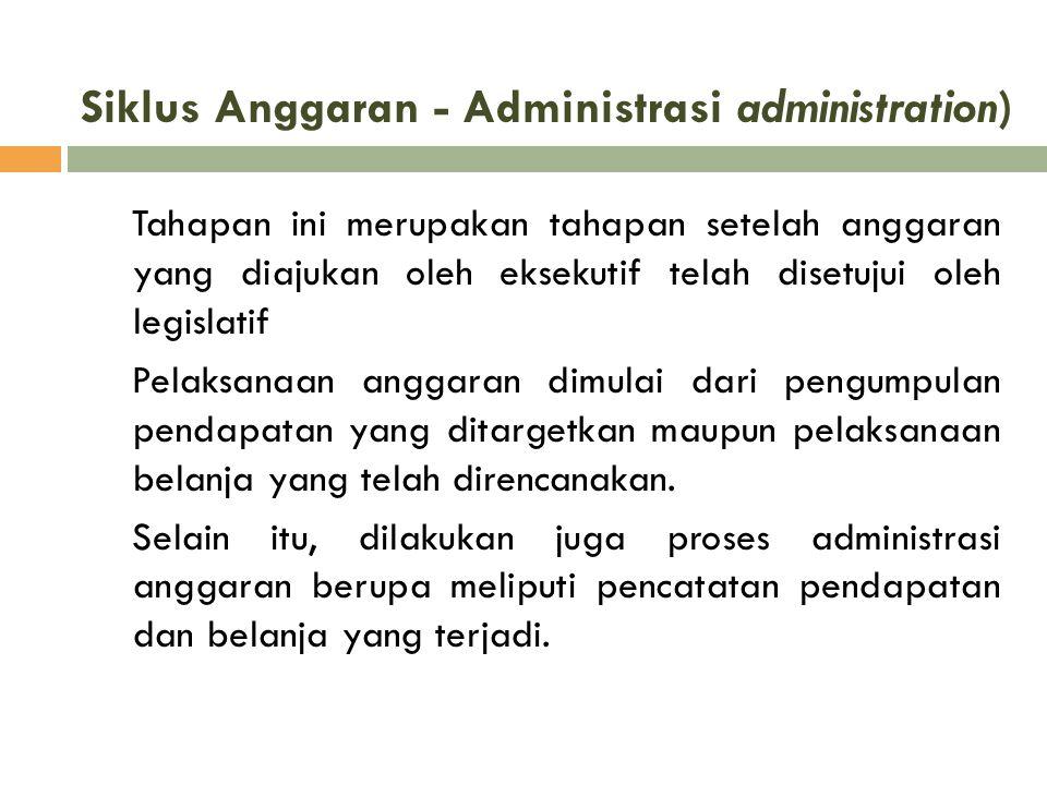 Siklus Anggaran - Administrasi administration) Tahapan ini merupakan tahapan setelah anggaran yang diajukan oleh eksekutif telah disetujui oleh legisl