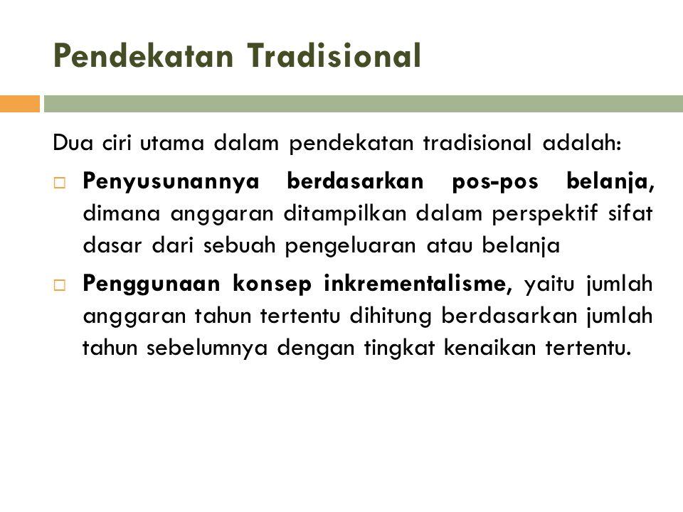 Pendekatan Tradisional Dua ciri utama dalam pendekatan tradisional adalah:  Penyusunannya berdasarkan pos-pos belanja, dimana anggaran ditampilkan da