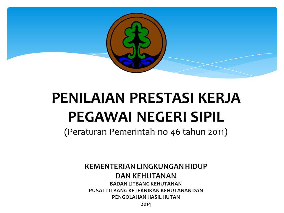PENILAIAN PRESTASI KERJA PEGAWAI NEGERI SIPIL (Peraturan Pemerintah no 46 tahun 2011) KEMENTERIAN LINGKUNGAN HIDUP DAN KEHUTANAN BADAN LITBANG KEHUTAN