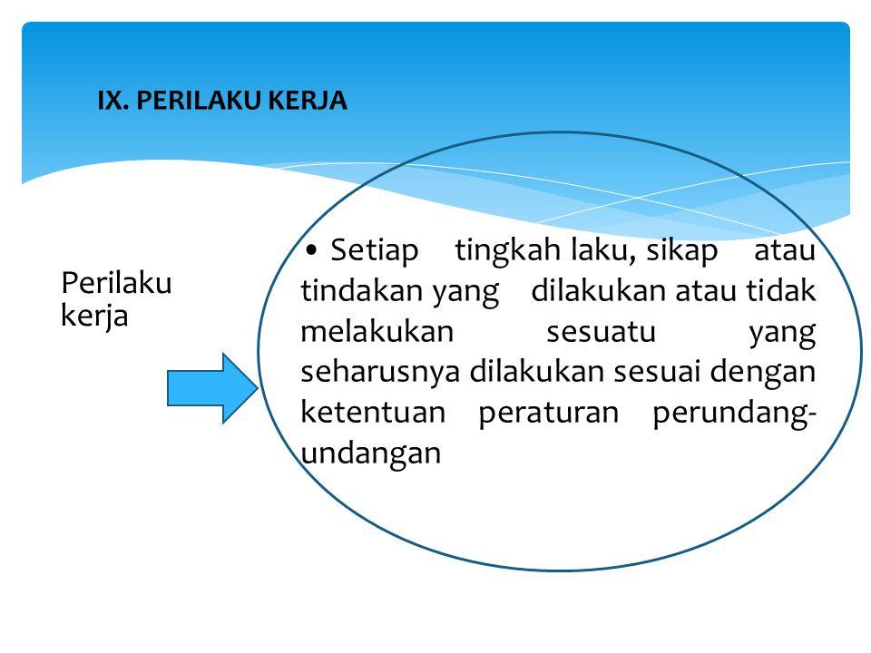 IX. PERILAKU KERJA Perilaku kerja Setiap tingkah laku, sikap atau tindakan yang dilakukan atau tidak melakukan sesuatu yang seharusnya dilakukan sesua